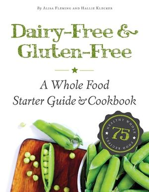 Dairy-Free & Gluten-Free - A Whole Food Starter Guide & Cookbook, photo courtesy Alisa Fleming and Hallie Klecker